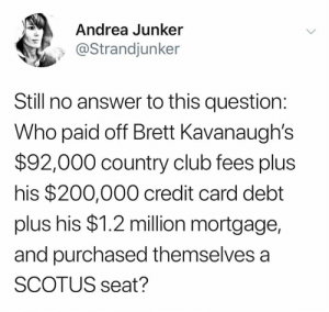 Bailey Jay, Club, and Memes: Andrea Junker  @Strandjunker  Still no answer to this question:  Who paid off Brett Kavanaughs  $92,000 country club fees plus  his $200,000 credit card debt  plus his $1.2 million mortgage,  and purchased themselves a  SCOTUS seat?