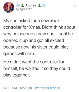This is so sweet ❤️ Merry (late) Christmas!: Andrea  @lilgreenkc  My son asked for a new xbox  controller for Xmas. Didnt think about  why he needed a new one... until he  opened it up and got all excited  because now his sister could play  games with him.  He didn't want the controller for  himself, he wanted it so they could  play together.  12:00 PM · 12/25/19 · Twitter for iPhone This is so sweet ❤️ Merry (late) Christmas!