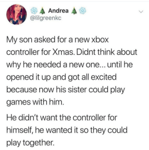 Wholesome brother: Andrea  @lilgreenkc  My son asked for a new xbox  controller for Xmas. Didnt think about  why he needed a new one... until he  opened it up and got all excited  because now his sister could play  games with him.  He didn't want the controller for  himself, he wanted it so they could  play together. Wholesome brother