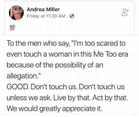 "Friday, Memes, and Appreciate: Andrea Miller  Friday at 11:30 AM  O+  To the men who say, ""I'm too scared to  even touch a woman in this Me Too era  because of the possibility of an  allegation.""  GOOD. Don't touch us. Don't touch us  unless we ask. Live by that. Act by that  We would greatly appreciate it."