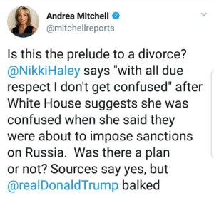 "Confused, Respect, and Tumblr: Andrea Mitchell <  @mitchellreports  Is this the prelude to a divorce?  @NikkiHaley says ""with all due  respect I don't get confused"" after  White House suggests she was  confused when she said thev  were about to impose sanctions  on Russia. Was there a plan  or not? Sources say yes, but  @realDonaldTrump balked liberalsarecool: Trump is loyal to Putin.  Literally the only person who wants to help Russia with sanctions is Trump."
