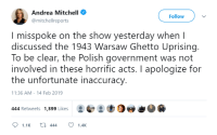 Ghetto, Government, and Andrea Mitchell: Andrea Mitchell  @mitchellreports  Follow  I misspoke on the show yesterday when l  discussed the 1943 Warsaw Ghetto Uprising  To be clear, the Polish government was not  involved in these horrific acts. I apologize for  the unfortunate inaccuracy  11:36 AM - 14 Feb 2019  444 Retweets 1,399 Likes  1.1K444 1.4K