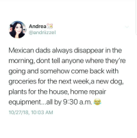 Latinos, Memes, and Home: Andrea3  @andriizze  Mexican dads always disappear in the  morning, dont tell anyone where they're  going and somehow come back with  groceries for the next week,a new dog,  plants for the house, home repair  equipment...all by 9:30 a.m  10/27/18, 10:03 AM Latinos 😅😅😂😂 🔥 Follow Us 👉 @latinoswithattitude 🔥 latinosbelike latinasbelike latinoproblems mexicansbelike mexican mexicanproblems hispanicsbelike hispanic hispanicproblems latina latinas latino latinos hispanicsbelike