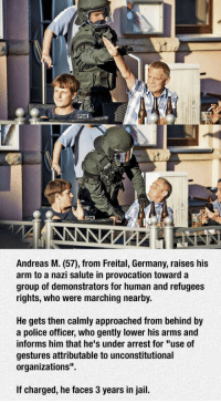 """<p>When You Try To Do This In Germany.</p>: Andreas M. (57), from Freital, Germany, raises his  arm to a nazi salute in provocation toward a  group of demonstrators for human and refugees  rights, who were marching nearby.  He gets then calmly approached from behind by  a police officer, who gently lower his arms and  informs him that he's under arrest for """"use of  gestures attributable to unconstitutional  organizations""""  If charged, he faces 3 years in jail. <p>When You Try To Do This In Germany.</p>"""