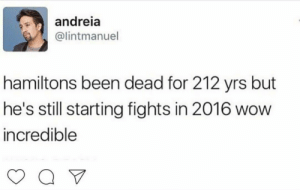 alexander–hamiltrash:I mean let's be honest it's Hamilton, he's probably pretty proud of that…: andreia  @lintmanuel  hamiltons been dead for 212 yrs but  he's still starting fights in 2016 wow  incredible alexander–hamiltrash:I mean let's be honest it's Hamilton, he's probably pretty proud of that…