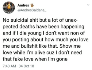 2meirl4meirl: Andres  @AndresSaldana_  No suicidal shit but a lot of unex-  pected deaths have been happening  and if I die young I don't want non of  you posting about how much you love  me and bullshit like that. Show me  love while I'm alive cuz I don't need  that fake love when I'm gone  7:43 AM.04 Oct 18 2meirl4meirl