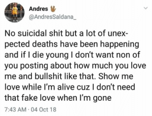 Pected: Andres  @AndresSaldana_  No suicidal shit but a lot of unex-  pected deaths have been happening  and if I die young I don't want non of  you posting about how much you love  me and bullshit like that. Show me  love while I'm alive cuz I don't need  that fake love when I'm gone  7:43 AM 04 Oct 18