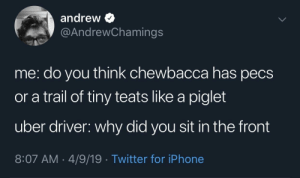 Chewbacca, Iphone, and Shower: andrew >  @AndrewChamings  me: do you think chewbacca has pecs  or a trail of tiny teats like a piglet  uber driver: why did you sit in the front  8:07 AM- 4/9/19 Twitter for iPhone Shower thoughts