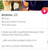 I Broke Up: Andrew, 23  Tesla  Arizona State University  11 miles away  I broke up with my girlfriend because I like  women like I like my coffee..  with out other people's dicks in it.  ps I have a Costco membership