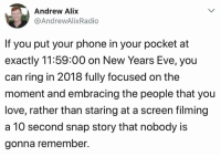 Love, Phone, and Eve: Andrew Alix  @AndrewAlixRadio  If you put your phone in your pocket at  exactly 11:59:00 on New Years Eve, you  can ring in 2018 fully focused on the  moment and embracing the people that you  love, rather than staring at a screen filming  a 10 second snap story that nobody is  gonna remember.