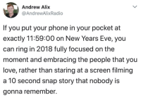 "Love, Phone, and Http: Andrew Alix  @AndrewAlixRadio  If you put your phone in your pocket at  exactly 11:59:00 on New Years Eve, you  can ring in 2018 fully focused on the  moment and embracing the people that you  love, rather than staring at a screen filming  a 10 second snap story that nobody i:s  gonna remember. <p>New Years, new me via /r/wholesomememes <a href=""http://ift.tt/2DolAXc"">http://ift.tt/2DolAXc</a></p>"