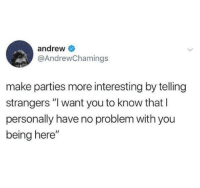 """Work, Make, and You: andrew  @AndrewChamings  make parties more interesting by telling  strangers """" want you to know that l  personally have no problem with you  being here"""" That'll work"""