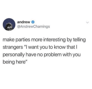 "Make, You, and Strangers: andrew  @AndrewChamings  make parties more interesting by telling  strangers ""I want you to know that I  personally have no problem with you  being here"" Try it."