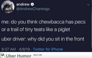 failnation:  Thanks, I hate Chewbacca teats.: andrew  @AndrewChamings  me: do you think chewbacca has pecs  or a trail of tiny teats like a piglet  uber driver: why did you sit in the front  8:07 AM 4/9/19 Twitter for iPhone  Uber Humor Steve holt! failnation:  Thanks, I hate Chewbacca teats.