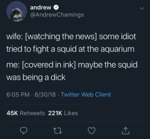 News, Twitter, and Aquarium: andrew  @AndrewChamings  wife: [watching the news] some idiot  tried to fight a squid at the aquarium  me: [covered in ink] maybe the squid  was being a dick  6:05 PM- 8/30/18 Twitter Web Client  45K Retweets 221K Likes Squid
