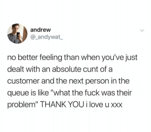 """Well maybe we should go to Quiznos instead"" Me, behind the counter making 8 dollars an hour: oh god please no: andrew  andywat  no better feeling than when you've just  dealt with an absolute cunt of a  customer and the next person in the  queue is like ""what the fuck was their  problem"" THANK YOU i love u xxx ""Well maybe we should go to Quiznos instead"" Me, behind the counter making 8 dollars an hour: oh god please no"