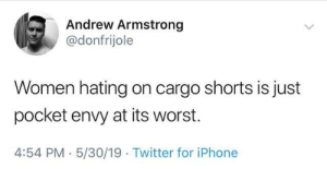 cargo shorts: Andrew Armstrong  @donfrijole  Women hating on cargo shorts is just  pocket envy at its worst.  4:54 PM 5/30/19 Twitter for iPhone