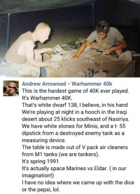 - Vince: Andrew Arrowood Warhammer 40k  This is the hardest game of 40K ever played.  It's Warhammer 40K.  That's white dwarf 138, l believe, in his hand  We're playing at night in a hooch in the lraqi  desert about 25 klicks southeast of Nasiriya.  We have white stones for Minis, and a t- 55  dipstick from a destroyed enemy tank as a  measuring device.  The table is made out of V pack air cleaners  from M1 tanks (we are tankers).  It's spring 1991  It's actually space Marines vs Eldar. (in our  imagination!)  I have no idea where we came up with the dice  or the pepsi, lol. - Vince