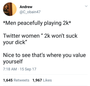 "Dank, Head, and Memes: Andrew  @C_obain47  *Men peacefully playing 2k*  Twitter women "" 2k won't suck  your dick""  Nice to see that's where you value  yourself  7:18 AM-15 Sep 17  1,645 Retweets 1,967 Likes When her head game is a 65 overall by Shadowe1507 FOLLOW HERE 4 MORE MEMES."