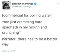 There Has To Be A Better Way: andrew chamings  @AndrewChamings  [commercial for boiling water]  *me just cramming hard  spaghetti in my mouth and  crunching*  narrator: there has to be a better  way  3/6/17, 12:54