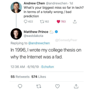 """The internet? This will never last"": Andrew Chen @andrewchen 1d  What's your biggest miss so far in tech?  In terms of a totally wrong / bad  prediction  422  162  783  Matthew Prince  @eastdakota  @ComedyPear  Replying to @andrewchen  In 1996, I wrote my college thesis on  why the Internet was a fad.  12:36 AM 6/16/19 Echofon  55 Retweets 574 Likes ""The internet? This will never last"""