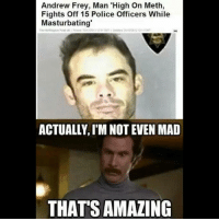 @fitcops I think I am out of things to say....... I kinda want to see a video of this hahaha I just can't understand how this happens haha: Andrew Frey, Man 'High On Meth,  Fights off 15 Police Officers While  Masturbating'  ACTUALLY IM NOT EVEN MAD  THAT'S AMAZING @fitcops I think I am out of things to say....... I kinda want to see a video of this hahaha I just can't understand how this happens haha