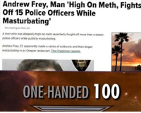 "<p>What a god via /r/memes <a href=""https://ift.tt/2H4pYNi"">https://ift.tt/2H4pYNi</a></p>: Andrew Frey, Man 'High On Meth, Fights  Off 15 Police Officers While  Masturbating  The Hutington Post UK  A man who was allegedly high on meth reportedly fought off more than a dozern  police officers while publicly masturbating.  Andrew Frey, 37, epparently made a series of outbursts and then began  masturbating in an Oregon restaurant, The Oregonian reports  ONE-HANDED 100 <p>What a god via /r/memes <a href=""https://ift.tt/2H4pYNi"">https://ift.tt/2H4pYNi</a></p>"