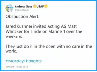 Just Do It, Jared, and The Weekend: Andrew Goss USAF  @Goss30Goss  Obstruction Alert:  Jared Kushner invited Acting AG Matt  Whitaker for a ride on Marine 1 over the  weekend.  They just do it in the open with no care in the  world  #MondayThoughts  5:09 AM - 10 Dec 2018