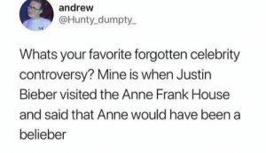 Justin Bieber, Anne Frank, and House: andrew  @Hunty dumpty  AD  Whats your favorite forgotten celebrity  controversy? Mine is when Justin  Bieber visited the Anne Frank House  and said that Anne would have been a  belieber me_irl