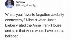 Dank, Justin Bieber, and Memes: andrew  @Hunty dumpty  AD  Whats your favorite forgotten celebrity  controversy? Mine is when Justin  Bieber visited the Anne Frank House  and said that Anne would have been a  belieber meirl by BoReon MORE MEMES