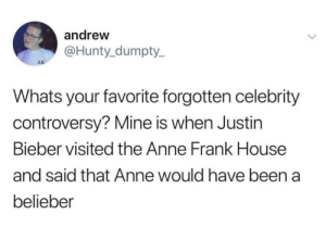 Funny, Justin Bieber, and Ryan Seacrest: andrew  @Hunty_dumpty  AE  Whats your favorite forgotten celebrity  controversy? Mine is when Justin  Bieber visited the Anne Frank House  and said that Anne would have been  belieber When Ryan Seacrest tried to high five a blind kid. https://t.co/e0KvA4k4PR