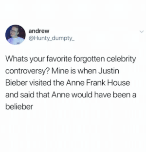 Justin Bieber, Twitter, and Anne Frank: andrew  @Hunty_dumpty  Az  Whats your favorite forgotten celebrity  controversy? Mine is when Justin  Bieber visited the Anne Frank House  and said that Anne would have been a  belieber credit and consent: @Hunty_dumpty_ on Twitter