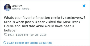 Justin Bieber, Anne Frank, and House: andrew  @Hunty_dumpty  Whats your favorite forgotten celebrity controversy?  Mine is when Justin Bieber visited the Anne Frank  House and said that Anne would have been a  belieber  101K 11:08 PM - Jun 23, 2019  19.6K people are talking about this