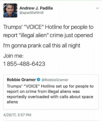 """Fam. You know what to do. Repost @peopleforbernie: Andrew J. Padilla  @apadillafilm6  Trumps' """"VOICE"""" Hotline for people to  report """"illegal alien"""" crime just opened  I'm gonna prank call this all night  Join me:  1855-488-6423  Robbie Gramer  @Robbie Gramer  Trumps' """"VOICE"""" Hotline set up for people to  report on crime from illegal aliens was  reportedly overloaded with calls about space  aliens  4/26/17, 5:57 PM Fam. You know what to do. Repost @peopleforbernie"""