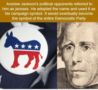 Memes, Party, and Democratic Party: Andrew Jackson's political opponents referred to  him as jackass. He adopted the name and used it as  his campaign symbol. It would eventually become  the symbol of the entire Democratic Party RT @TotaIIy_Amazing: https://t.co/suCYFdtWsr