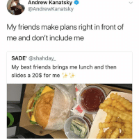 Friends, Love, and Memes: Andrew Kanatsky  @AndrewKanatsky  My friends make plans right in front of  me and don't include me  SADE' @shahday  My best friends brings me lunch and then  slides a 20$ for me I love mango