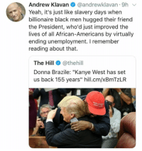 "(GC): Andrew Klavan @andrewklavan 9h  Yeah, it's just like slavery days when  billionaire black men hugged their friend  the President, who'd just improved the  lives of all African-Americans by virtually  ending unemployment. I remember  reading about that.  The Hill@thehill  Donna Brazile: ""Kanye West has set  us back 155 years"" hill.cm/xBmTzLR (GC)"