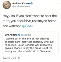 (GC): Andrew Klavan  @andrewklavan  Hey, Jim, if you didn't want to hear the  truth, you should've just stayed home  and watched @CNN.  Jim Acosta@Acosta  I walked out of the end of that briefing  because I am totally saddened by what just  happened. Sarah Sanders was repeatedly  given a chance to say the press is not the  enemy and she wouldn't do it. Shameful  8/2/18, 7:25 PM (GC)
