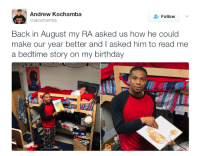 "Birthday, College, and Http: Andrew Kochamba  @akochamba  Follow  Back in August my RA asked us how he could  make our year better and I asked him to read me  a bedtime story on my birthday <p>Even college dorms can be wholesome via /r/wholesomememes <a href=""http://ift.tt/2lE5sdW"">http://ift.tt/2lE5sdW</a></p>"
