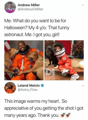 Dank, Funny, and Halloween: Andrew Miller  @AndrewCMiller  Me: What do you want to be for  Halloween? My 4 y/o: That funny  astronaut. Me: I got you, girl!  DANK  LoG  Leland Melvin  @Astro Flow  This image warms my heart. So  appreciative of you getting the shot I got  many years ago. Thank you. I love this
