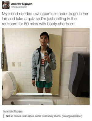 The things we do to get laid: Andrew Nguyen  Anguyenbaler  My friend needed sweatpants in order to go in her  lab and take a quiz so I'm just chilling in the  restroom for 50 mins with booty shorts on  tastefullyoffensive:  |Not all heroes wear capes, some wear booty shorts. (via anguyenballer) The things we do to get laid