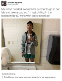 Wholesome booty shorts: Andrew Nguyen  Anguyenballer  My friend needed sweatpants in order to go in her  lab and take a quiz so I'm just chilling in the  restroom for 50 mins with booty shorts on  tastefullyoffensive  Not all heroes wear capes, some wear booty shorts. (via anguyenballer) Wholesome booty shorts