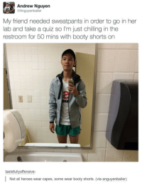 Dem booty shorts: Andrew Nguyen  Anguyenballer  My friend needed sweatpants in order to go in her  lab and take a quiz so I'm just chilling in the  restroom for 50 mins with booty shorts on  tastefullvoffensive:  Not all heroes wear capes, some wear booty shorts. (via anguyenballer) Dem booty shorts