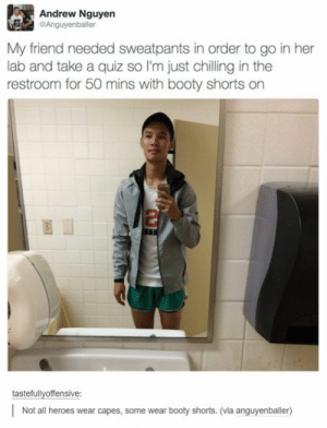 He wears short shorts, I wear t-shirts: Andrew Nguyen  Anguyenballer  My friend needed sweatpants in order to go in her  lab and take a quiz so I'm just chilling in the  restroom for 50 mins with booty shorts on  2  tastefullyoffensive  Not all heroes wear capes, some wear booty shorts. (via anguyenballer) He wears short shorts, I wear t-shirts