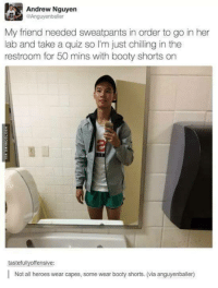 Booty, Heroes, and Quiz: Andrew Nguyen  ERAnguyenballer  My friend needed sweatpants in order to go in her  lab and take a quiz so I'm just chilling in the  restroom for 50 mins with booty shorts on  tastefully offensive:  Not all heroes wear capes, some wear booty shorts. (via anguyenballer)