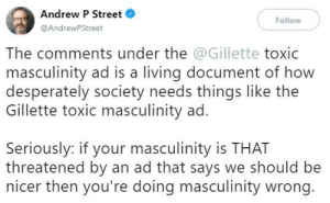 "Tumblr, Twitter, and youtube.com: Andrew P Street  @AndrewPStreet  Follow  The comments under the @Gillette toxic  masculinity ad is a living document of how  desperately society needs things like the  Gillette toxic masculinity ad.  Seriously: if your masculinity is THAT  threatened by an ad that says we should be  nicer then you're doing masculinity wrong anti-capitalistlesbianwitch:  anti-capitalistlesbianwitch: Tweet by Andrew P Street:   The comments under the @Gillette toxic masculinity ad is a living document of how desperately society needs things like the Gillette toxic masculinity ad.  Seriously: if your masculinity is THAT threatened by an ad that says we should be nicer then you're doing masculinity wrong.    Here's the ad, ""We Believe: The Best Men Can Be"""