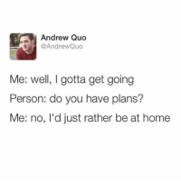 Home, Humans of Tumblr, and No Id: Andrew Quo  @AndrewQuo  Me: well, I gotta get going  Person: do you have plans?  Me: no, I'd just rather be at home