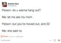 Humans of Tumblr, Mom, and Ask: Andrew Quo  AndrewQuo  Person: do u wanna hang out?  Me: let me ask my mom  Person: but you're moved out, and 22  Me: she said no  Photos Source: mablepines  6,918 notes