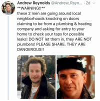 if u don't get this ur too young: Andrew Reynolds @Andrew Reyn... . 2d v  **WARNING!!**  these 2 men are going around local  neighborhoods knocking on doors  claiming to be from a plumbing & heating  company and asking for entry to your  home to check your taps for possible  leaks! DO NOT let them in, they ARE NOT  plumbers! PLEASE SHARE. THEY ARE  DANGEROUS!! if u don't get this ur too young