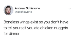 chicken nuggets: Andrew Schiavone  @aschiavone  Boneless wings exist so you don't have  to tell yourself you ate chicken nuggets  for dinner
